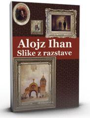 Slike z razstave, Alojz Ihan (trda vezava s ščitnim ovitkom, 2013)