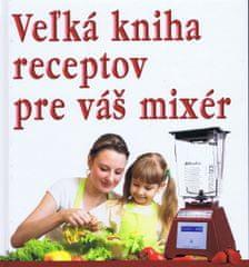 autor neuvedený: Veľká kniha receptov pre váš mixér