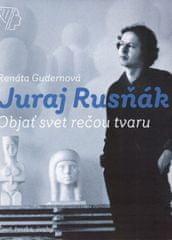Renáta Gudernová, Juraj Rusňák: Juraj Rusňák - Objať svet rečou tvaru
