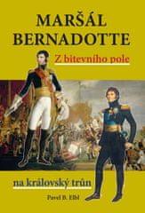 Elbl Pavel B.: Maršál Bernadotte - Z bitevního pole na královský trůn