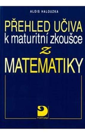 Halouzka Alois: Přehled učiva k maturitní zkoušce z matematiky
