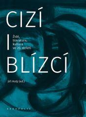 Holý Jiří: Cizí i blízcí - Židé, literatura, kultura v českých zemích ve 20. století