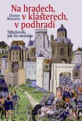 Breuers Dieter: Na hradech, v klášterech, v podhradí - Středověk, jak ho neznáte - 2. vydání