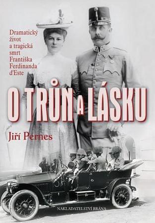 Pernes Jiří: O trůn a lásku - Dramatický život a tragická smrt Františka Ferdinanda d'Este
