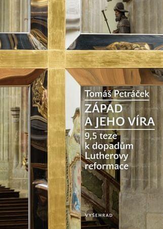 Petráček Tomáš: Západ a jeho víra - 9,5 teze k dopadům Lutherovy reformace