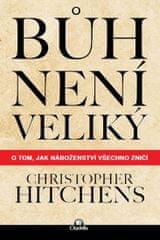 Hitchens Christopher: Bůh není veliký - O tom, jak náboženství všechno zničí