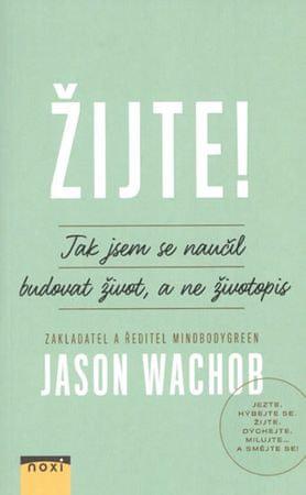 Wachob Jason: Žijte! - Jak se naučit budovat život, a ne životopis