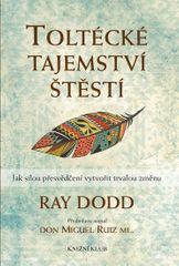 Dodd Ray: Toltécké tajemství štěstí - Jak silou přesvědčení vytvořit trvalou změnu