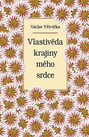 Větvička Václav: Vlastivěda krajiny mého srdce