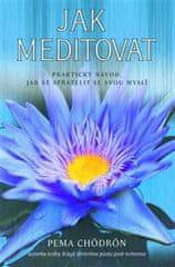 Chödrön Pema: Jak meditovat - Praktický návod, jak se spřátelit se svou myslí