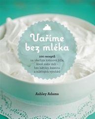 Adams Ashley: Vaříme bez mléka - 100 receptů na všechna krémová jídla, která máte rádi – bez laktózy