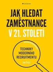Tegze Jan: Jak hledat zaměstnance v 21. století - Techniky moderního recruitmentu