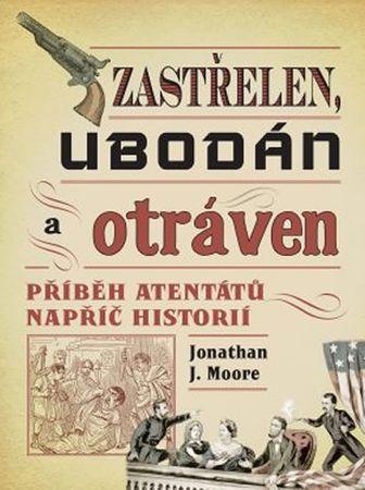 Moore Jonathan J.: Zastřelen, ubodán a otráven - Příběh atentátů napříč historií