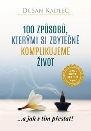 Kadlec Dušan: 100 způsobů, kterými si zbytečně komplikujeme život - ...a jak s tím přestat!