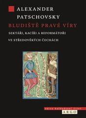 Patschovsky Alexander: Bludiště pravé víry - Sektáři a kacíři ve středověkých Čechách