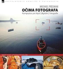 Freeman Michael: Očima fotografa – Kompozice pro lepší digitální fotografie (2. vydání)
