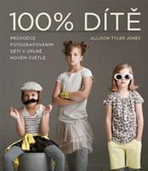 Jones Allison Tyler: 100% DÍTĚ - Průvodce fotografováním dětí v úplně novém světle