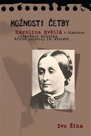 Říha Ivo: Možnosti četby - Karolina Světlá v diskurzu literární kritiky druhé poloviny 19. století