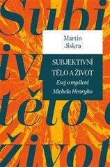 Jiskra Martin: Subjektivní tělo a život. Esej o myšlení Michela Henryho