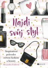 Fráňová Alexandra: Najdi svůj styl - Inspirativní průvodce světem fashion a beauty