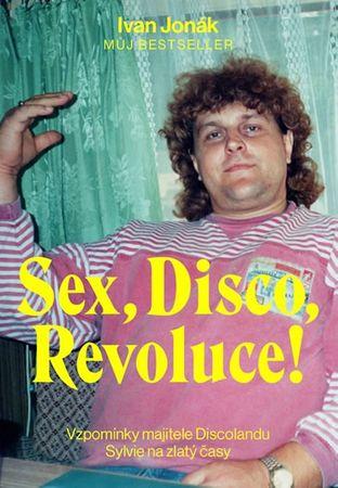 Jonák Ivan: Sex, Disco, Revoluce! - Vzpomínky majitele Discolandu Sylvie na zlatý časy