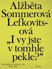 """Alžběta Sommerová Lefkovitsová: """"I vy jste v tomhle pekle?"""" - Vzpomínky na neblahé roky 1944–1945"""