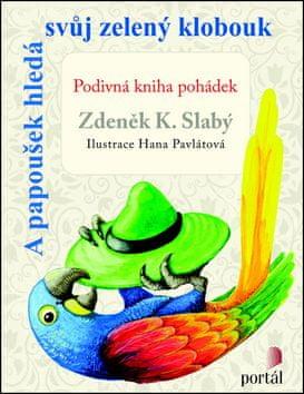 Zdeněk K. Slabý: A papoušek hledá svůj zelený klobouk - Podivná kniha pohádek