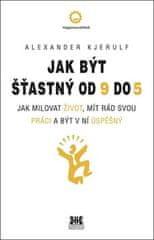 Alexander Kjerulf: Jak být šťastný od 9 do 5 - Jak milovat život, mít rád svou práci a být v ní úspěšný