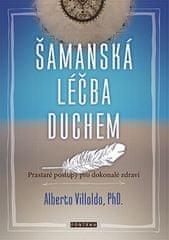 Alberto Villoldo: Šamanská léčba duchem - Prastaré postupy pro dokonalé zdraví