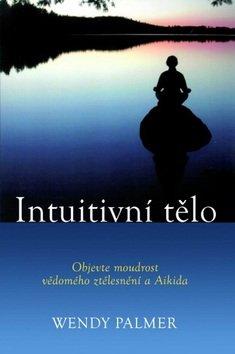 Wendy Palmer: Intuitivní tělo - Objevte moudrost vědomého ztělesnění a Aikido
