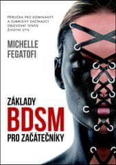 Michelle Fegatofi: Základy BDSM pro začátečníky - Příručka pro dominanty a submisivy začínající objevovat tento životní styl