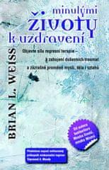 Brian L. Weiss: Minulými životy k uzdravení - Objevte sílu regresní terapie k zahojení duševních traumat a zázračné proměně...