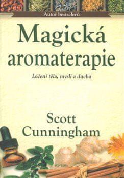 Scott Cunningham: Magická aromaterapie - Léčení těla, mysli a ducha