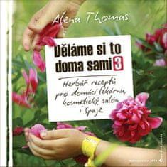 Alena Thomas: Děláme si to doma sami 3 - Herbář receptů pro domácí lékárnu, kosmetický salón i špajz