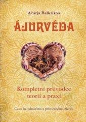 Ačárja Balkrišna: Ajurvéda - Kompletní průvdce teorií a praxí