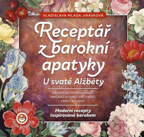 Vladislava Mlada Jirásková: Receptář barokní apatyky u svaté Alžběty - Moderní recepty inspirované barokem