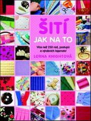 Lorna Knightová: Šití Jak na to - Více než 200 rad, postupů a výrobních tajemství pro pokročilé i začátečníky