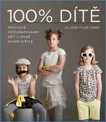 Allison Tyler Jones: 100% Dítě - Průvodce fotografováním dětí v úplně novém světle