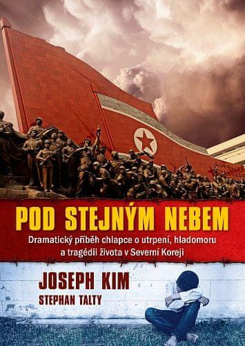 Joseph Kim, Stephan Talty: Pod stejným nebem - Dramatický příběh chlapce o utrpení, hladomoru a tragédii života v Severní Koreji