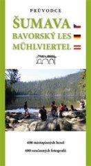 Tomáš Bernhardt: Průvodce Šumava. Bavorský les. Mühlviertel. - 600 místopisných hesel. 600 současných fotografií