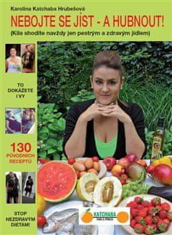 Karolina Katchaba Hrubešová: Nebojte se jíst - a hubnout! - Kila shodíte navždy jen pestrým a zdravým jídlem