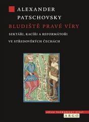Alexander Patschovsky: Bludiště pravé víry - Sektáři a kacíři ve středověkých Čechách