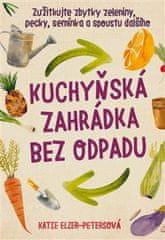 Katie Elzer – Petersová: Kuchyňská zahrádka bez odpadu - Zužitkujte zbytky zeleniny, pecky, semínka a spoustu dalšího