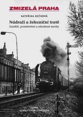 Kateřina Bečková: Zmizelá Praha Nádraží a železniční tratě