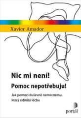Amador Xavier: Nic mi není! Pomoc nepotřebuju! - Jak pomoci duševně nemocnému, který odmítá léčbu