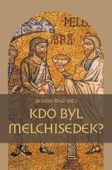 Brož Jaroslav: Kdo byl Melchisedek? - Postava kněze-krále v biblických textech a v dějinách jejich p