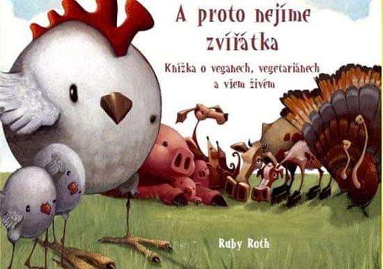 Roth Ruby: A proto nejíme zvířátka - Knížka o veganech, vegetariánech a všem živém