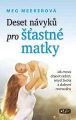 Meekerová Meg: Deset návyků pro šťastné matky - Jak znovu objevit radost, smysl života a duševní rov