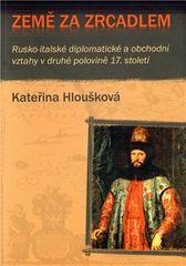 Kateřina Hloušková: Země za zrcadlem - Rusko-italské diplomatické a obchodní vztahy v druhé polovině 17. století