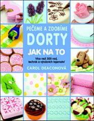 Carol Deaconová: Pečeme a zdobíme dorty Jak na to - Více než 300 rad, technik a výrobních tajemství…